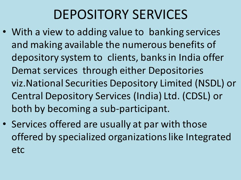 DEPOSITORY SERVICES With a view to adding value to banking services and making available the numerous benefits of depository system to clients, banks in India offer Demat services through either Depositories viz.National Securities Depository Limited (NSDL) or Central Depository Services (India) Ltd.