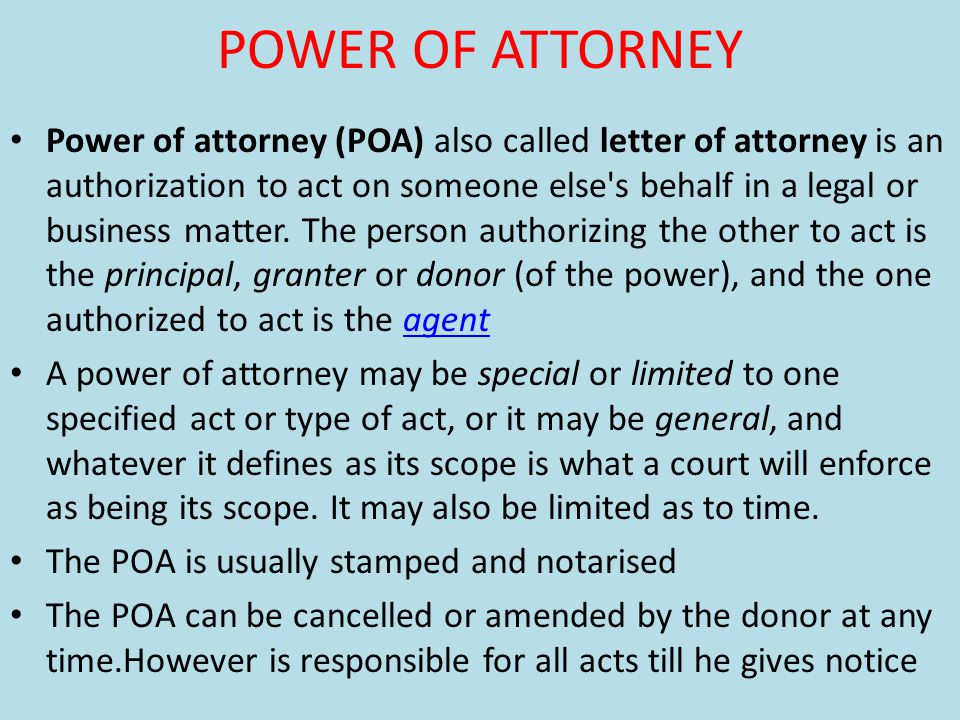 POWER OF ATTORNEY Power of attorney (POA) also called letter of attorney is an authorization to act on someone else s behalf in a legal or business matter.