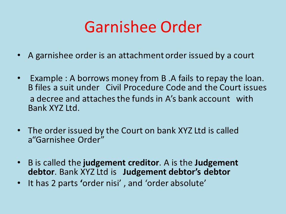 Garnishee Order A garnishee order is an attachment order issued by a court Example : A borrows money from B.A fails to repay the loan.