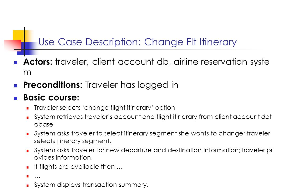 Use Case Description: Change Flt Itinerary Actors: traveler, client account db, airline reservation syste m Preconditions: Traveler has logged in Basic course: Traveler selects change flight itinerary option System retrieves travelers account and flight itinerary from client account dat abase System asks traveler to select itinerary segment she wants to change; traveler selects itinerary segment.