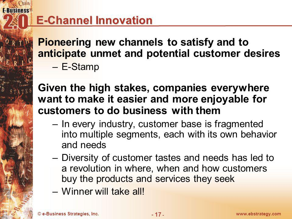© e-Business Strategies, Inc.www.ebstrategy.com - 17 - E-Channel Innovation Pioneering new channels to satisfy and to anticipate unmet and potential c