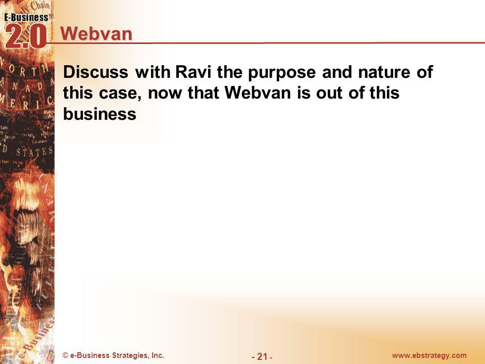 © e-Business Strategies, Inc.www.ebstrategy.com - 21 - Webvan Discuss with Ravi the purpose and nature of this case, now that Webvan is out of this bu