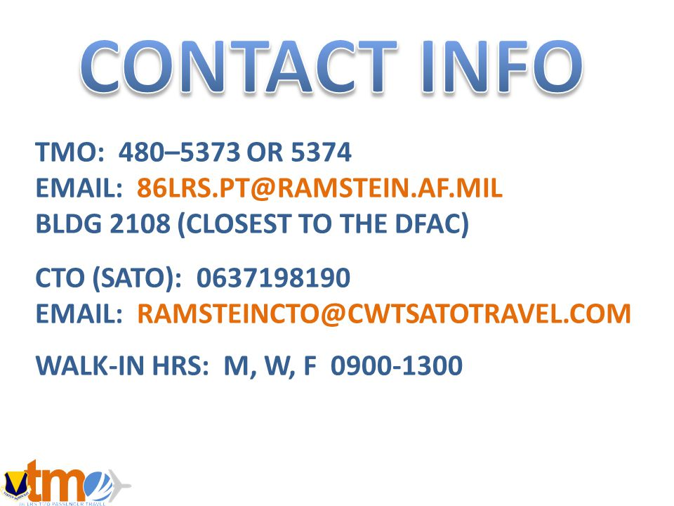 TMO: 480–5373 OR 5374 EMAIL: 86LRS.PT@RAMSTEIN.AF.MIL BLDG 2108 (CLOSEST TO THE DFAC) CTO (SATO): 0637198190 EMAIL: RAMSTEINCTO@CWTSATOTRAVEL.COM WALK