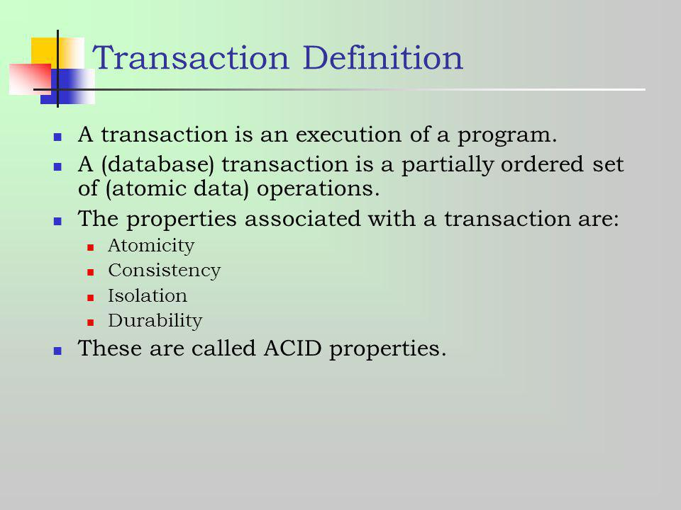Transaction Definition A transaction is an execution of a program. A (database) transaction is a partially ordered set of (atomic data) operations. Th