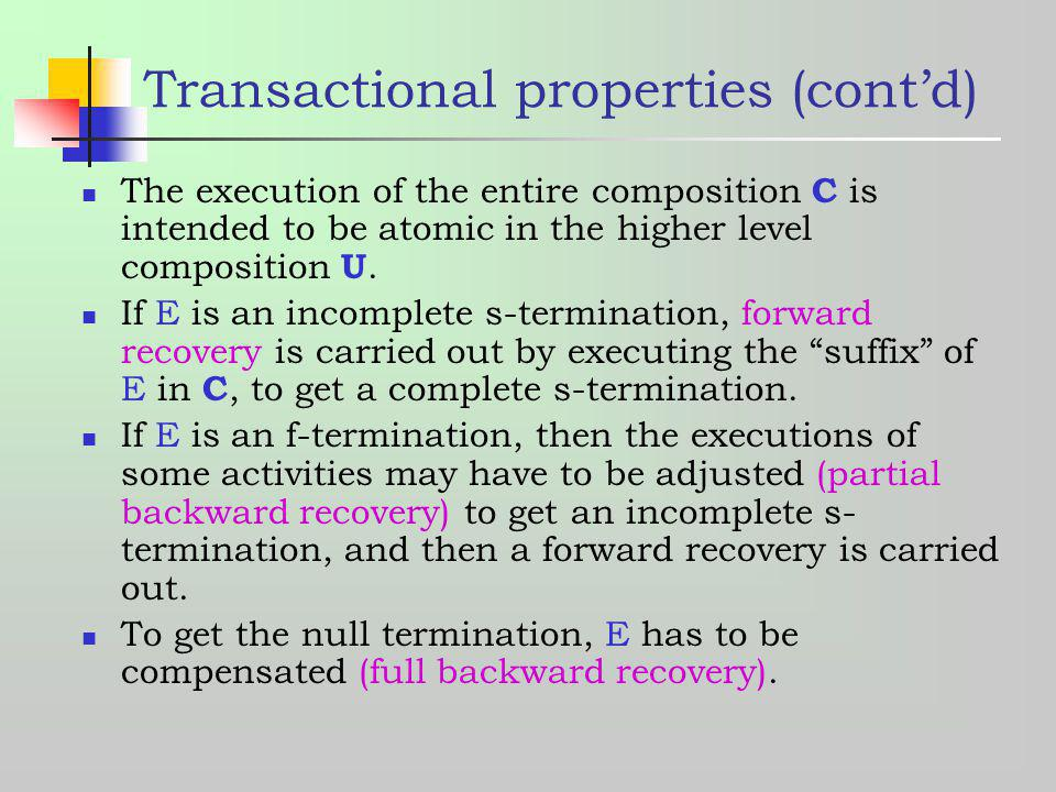 Transactional properties (contd) The execution of the entire composition C is intended to be atomic in the higher level composition U. If E is an inco