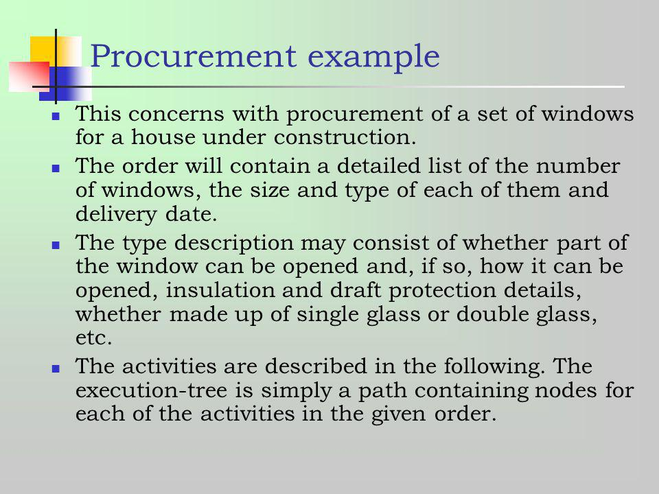 Procurement example This concerns with procurement of a set of windows for a house under construction. The order will contain a detailed list of the n