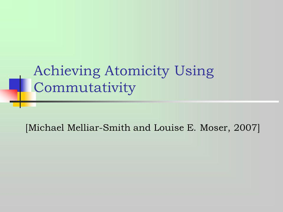Achieving Atomicity Using Commutativity [Michael Melliar-Smith and Louise E. Moser, 2007]