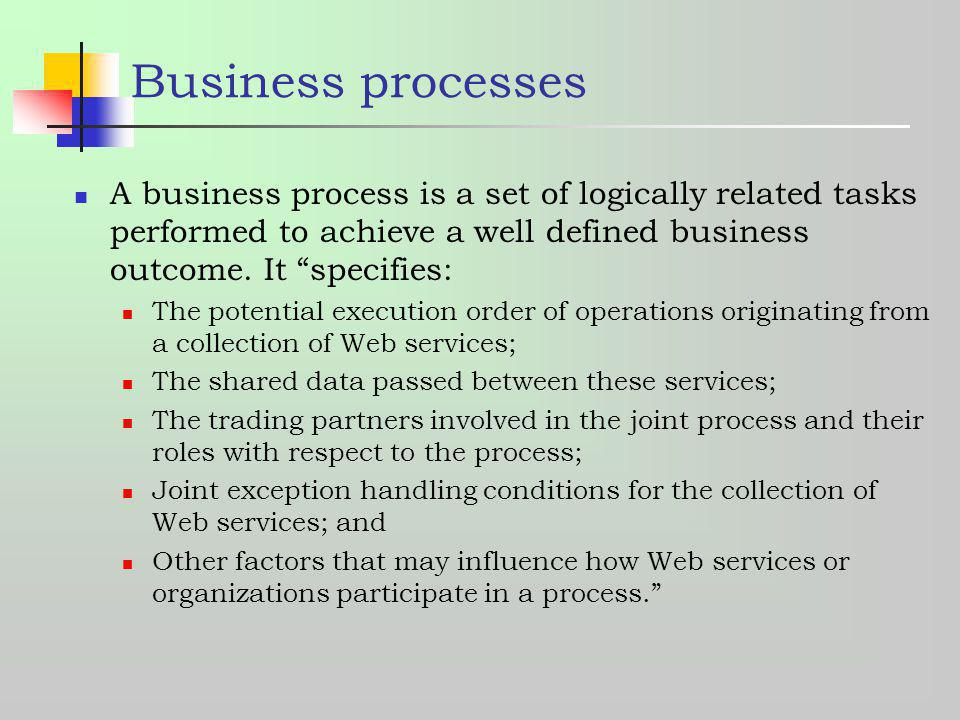 Business processes A business process is a set of logically related tasks performed to achieve a well defined business outcome. It specifies: The pote