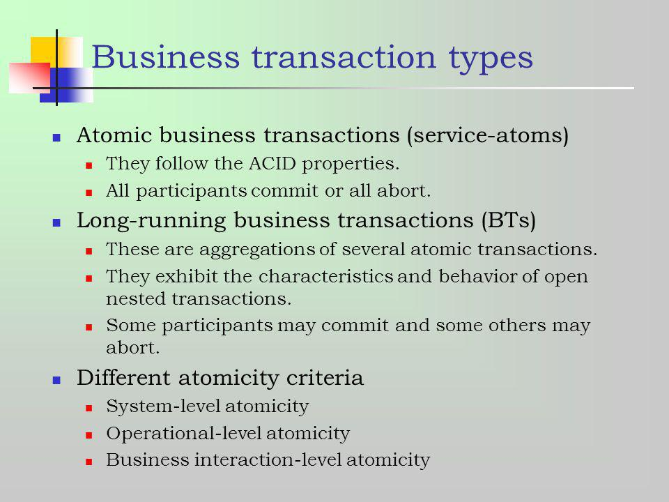 Business transaction types Atomic business transactions (service-atoms) They follow the ACID properties. All participants commit or all abort. Long-ru
