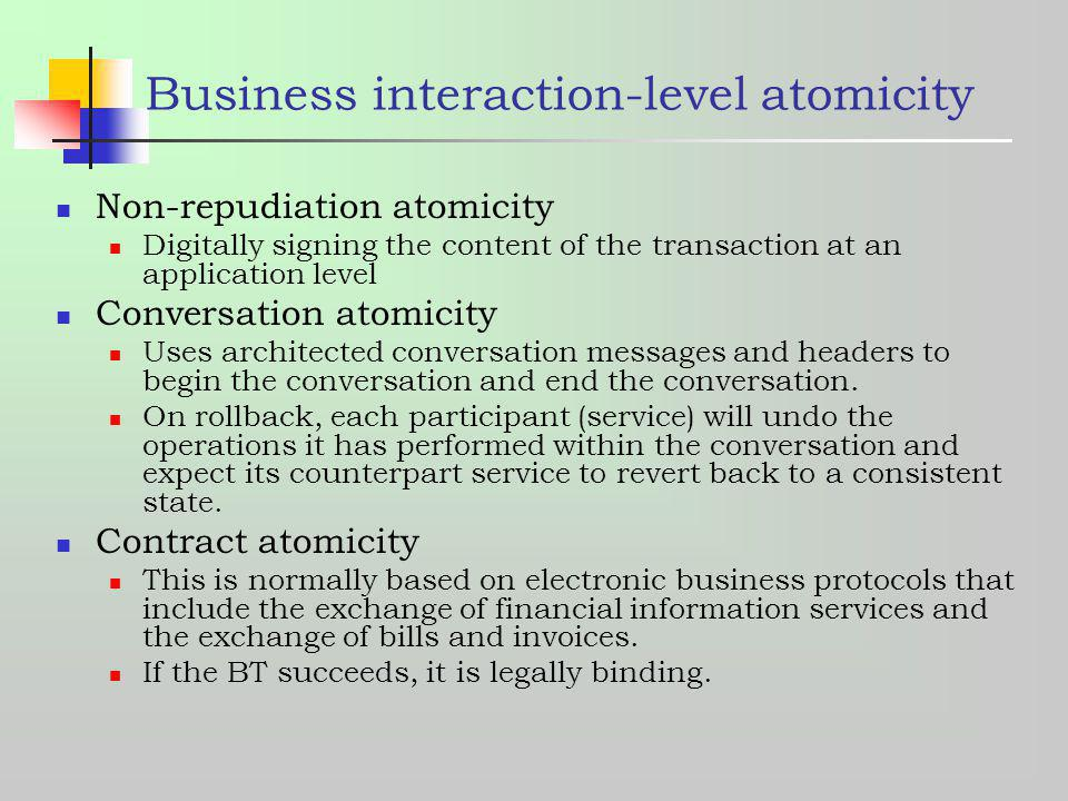 Business interaction-level atomicity Non-repudiation atomicity Digitally signing the content of the transaction at an application level Conversation a