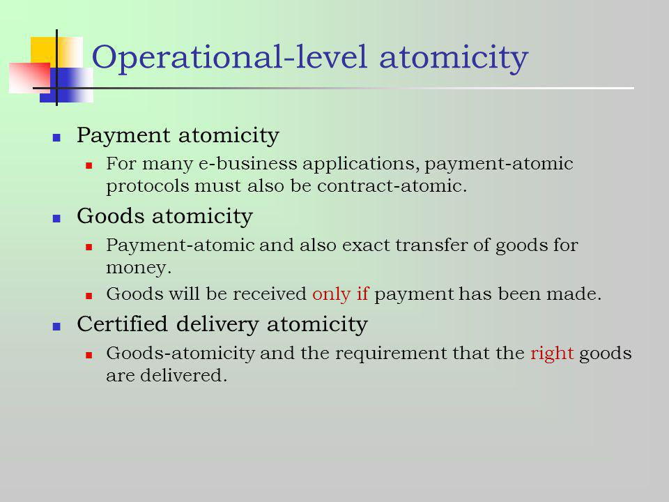 Operational-level atomicity Payment atomicity For many e-business applications, payment-atomic protocols must also be contract-atomic. Goods atomicity