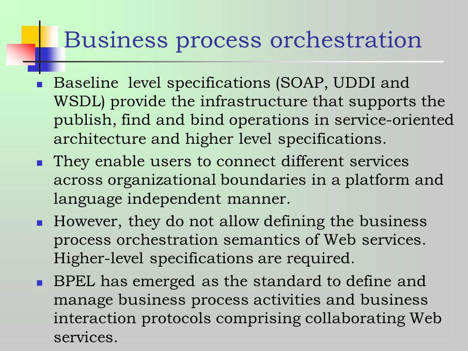Business process orchestration Baseline level specifications (SOAP, UDDI and WSDL) provide the infrastructure that supports the publish, find and bind