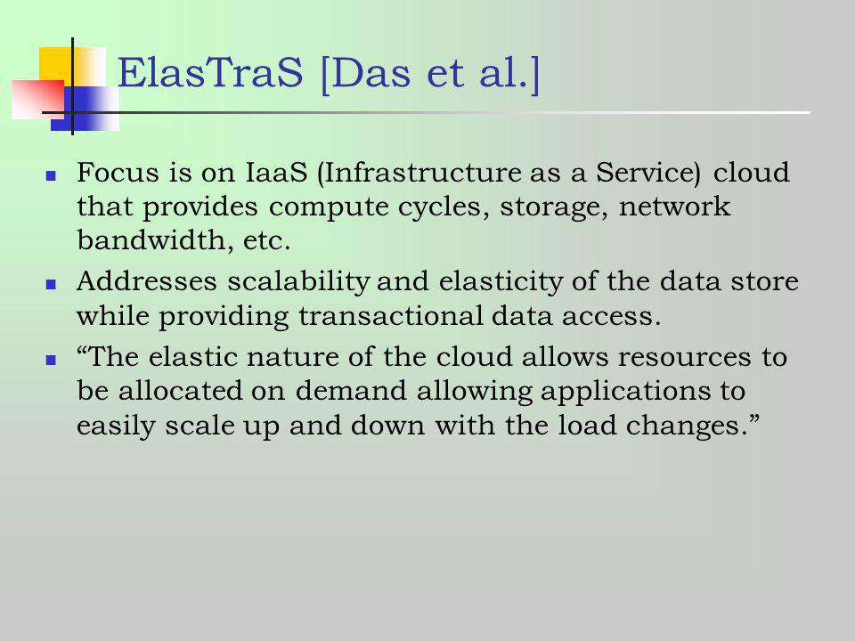ElasTraS [Das et al.] Focus is on IaaS (Infrastructure as a Service) cloud that provides compute cycles, storage, network bandwidth, etc. Addresses sc