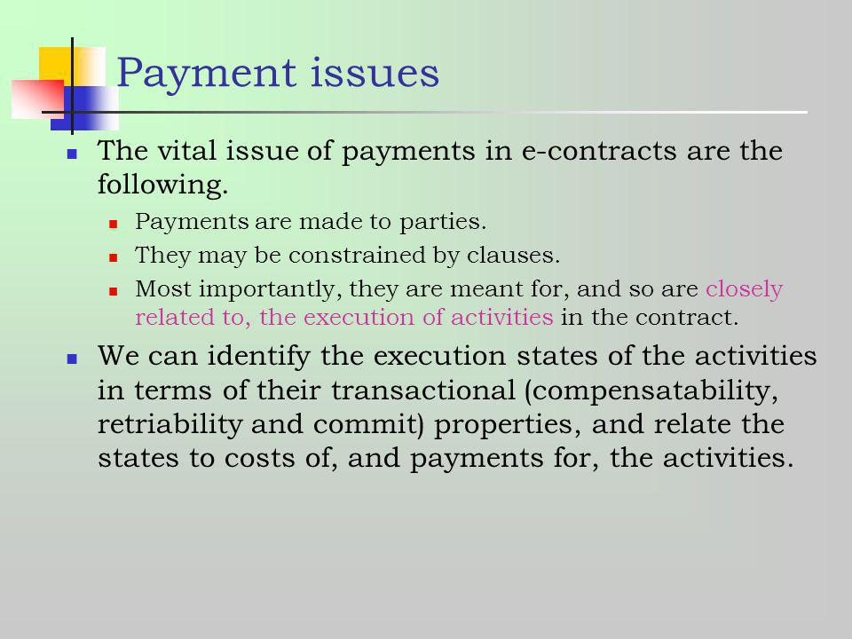 Payment issues The vital issue of payments in e-contracts are the following. Payments are made to parties. They may be constrained by clauses. Most im