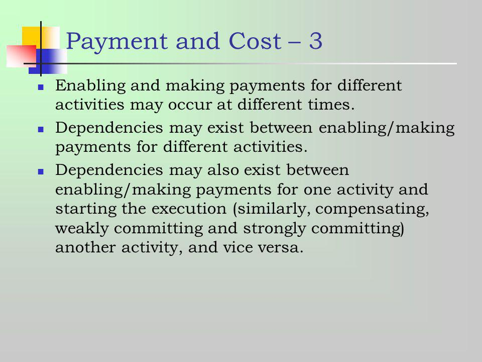 Payment and Cost – 3 Enabling and making payments for different activities may occur at different times. Dependencies may exist between enabling/makin