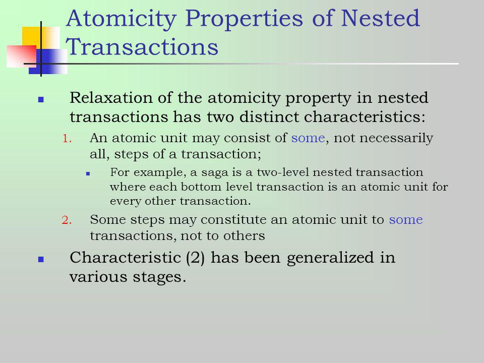 Atomicity Properties of Nested Transactions Relaxation of the atomicity property in nested transactions has two distinct characteristics: 1. An atomic