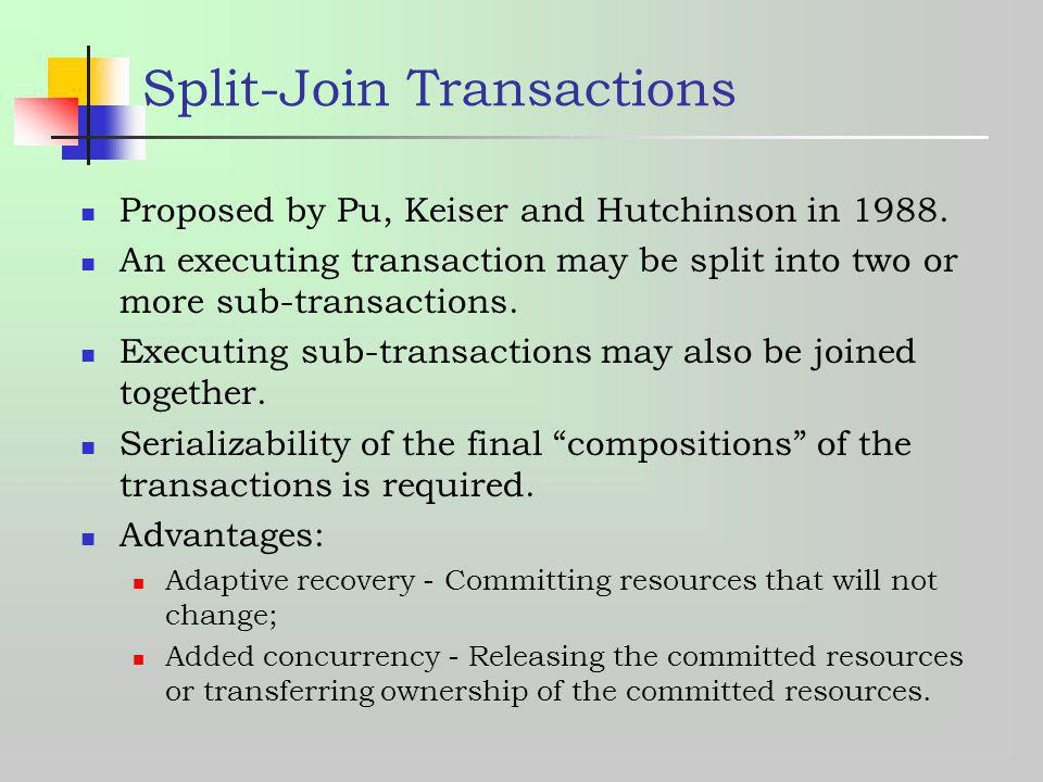 Split-Join Transactions Proposed by Pu, Keiser and Hutchinson in 1988. An executing transaction may be split into two or more sub-transactions. Execut