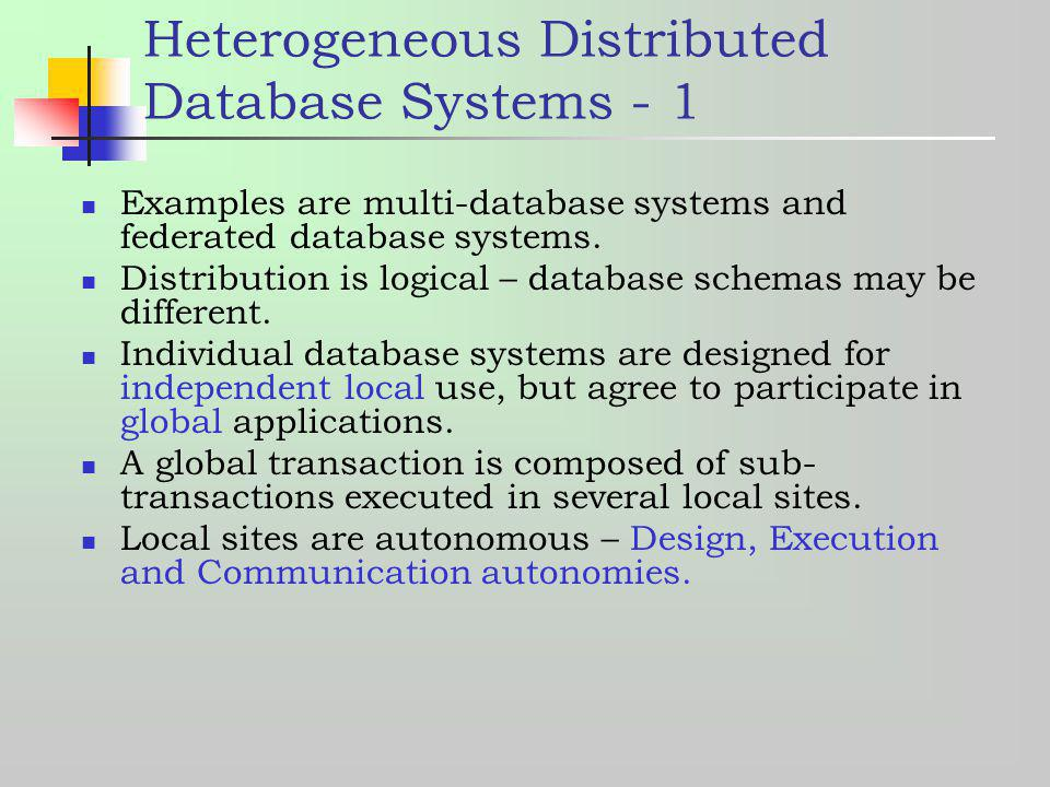 Heterogeneous Distributed Database Systems - 1 Examples are multi-database systems and federated database systems. Distribution is logical – database