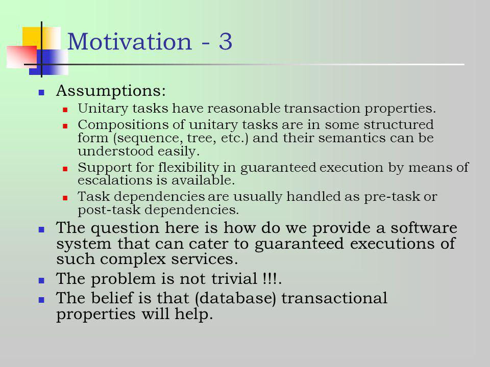 Motivation - 3 Assumptions: Unitary tasks have reasonable transaction properties. Compositions of unitary tasks are in some structured form (sequence,