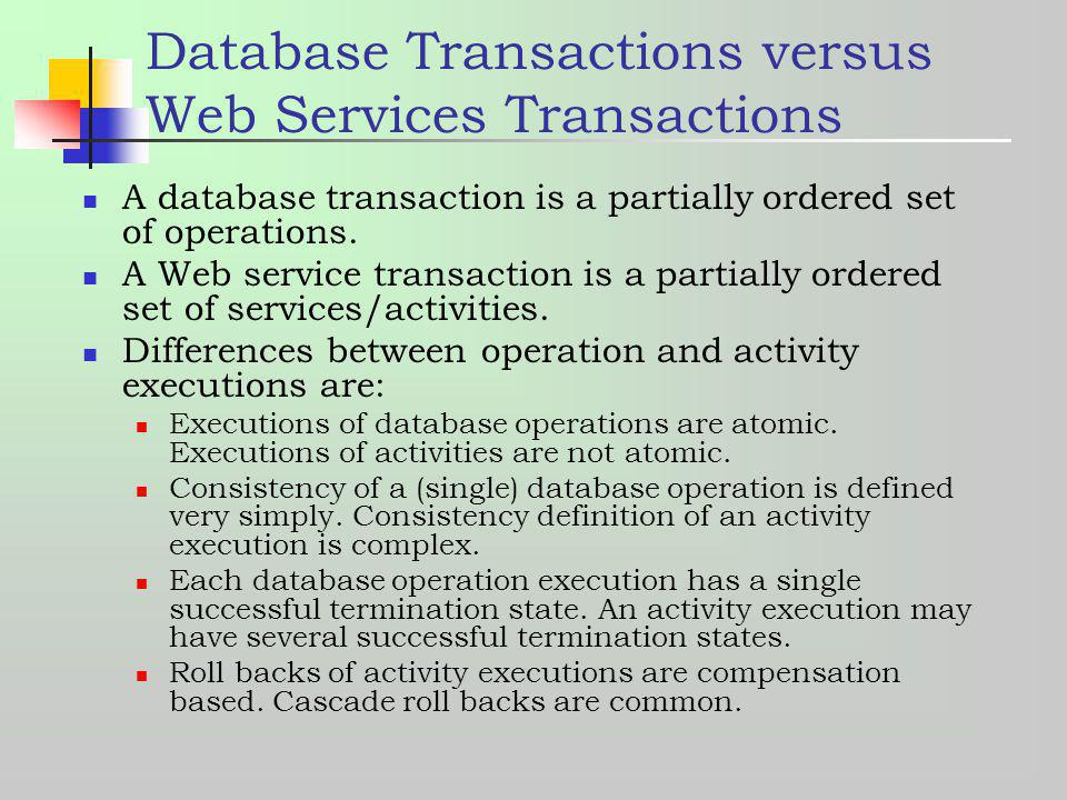 Database Transactions versus Web Services Transactions A database transaction is a partially ordered set of operations. A Web service transaction is a