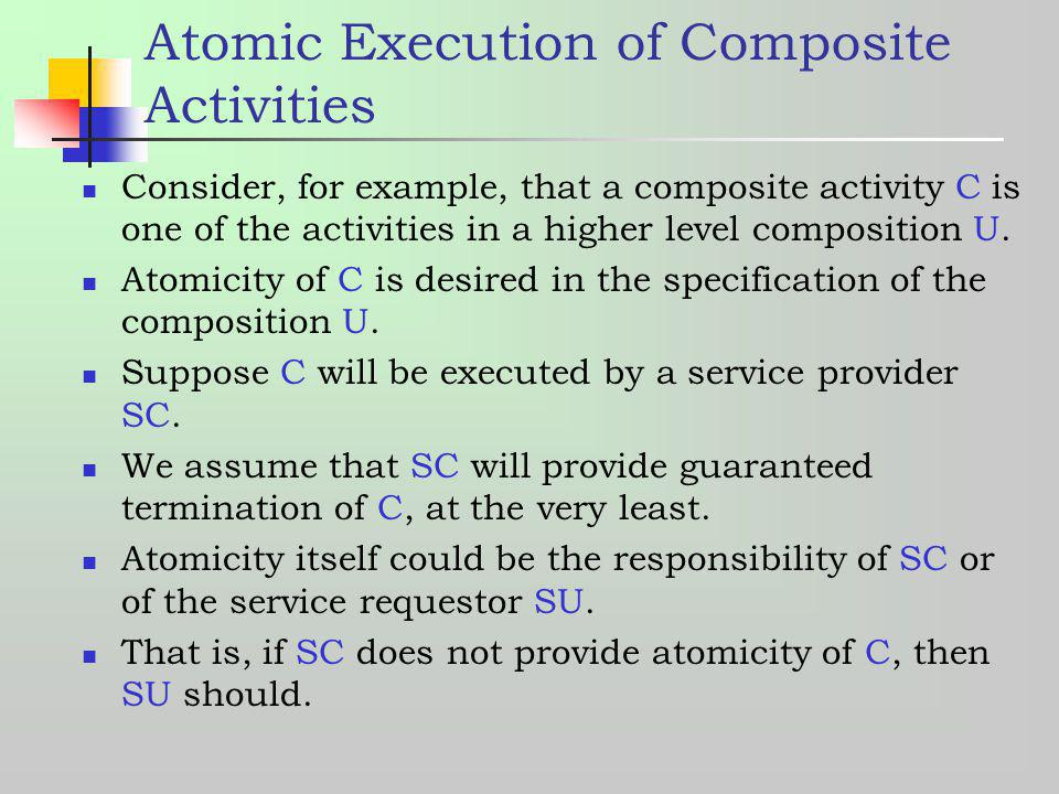 Atomic Execution of Composite Activities Consider, for example, that a composite activity C is one of the activities in a higher level composition U.