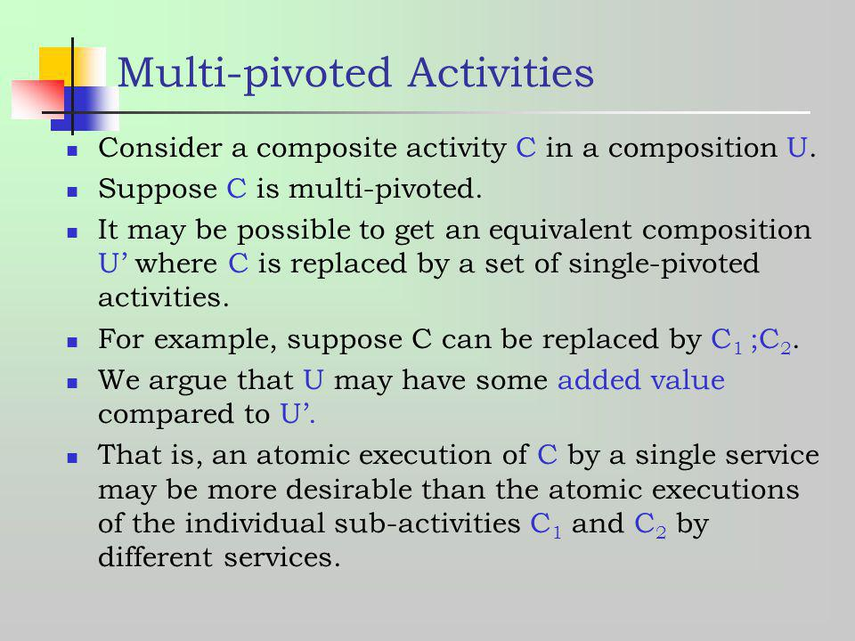 Multi-pivoted Activities Consider a composite activity C in a composition U. Suppose C is multi-pivoted. It may be possible to get an equivalent compo
