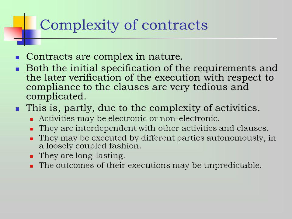 Complexity of contracts Contracts are complex in nature. Both the initial specification of the requirements and the later verification of the executio