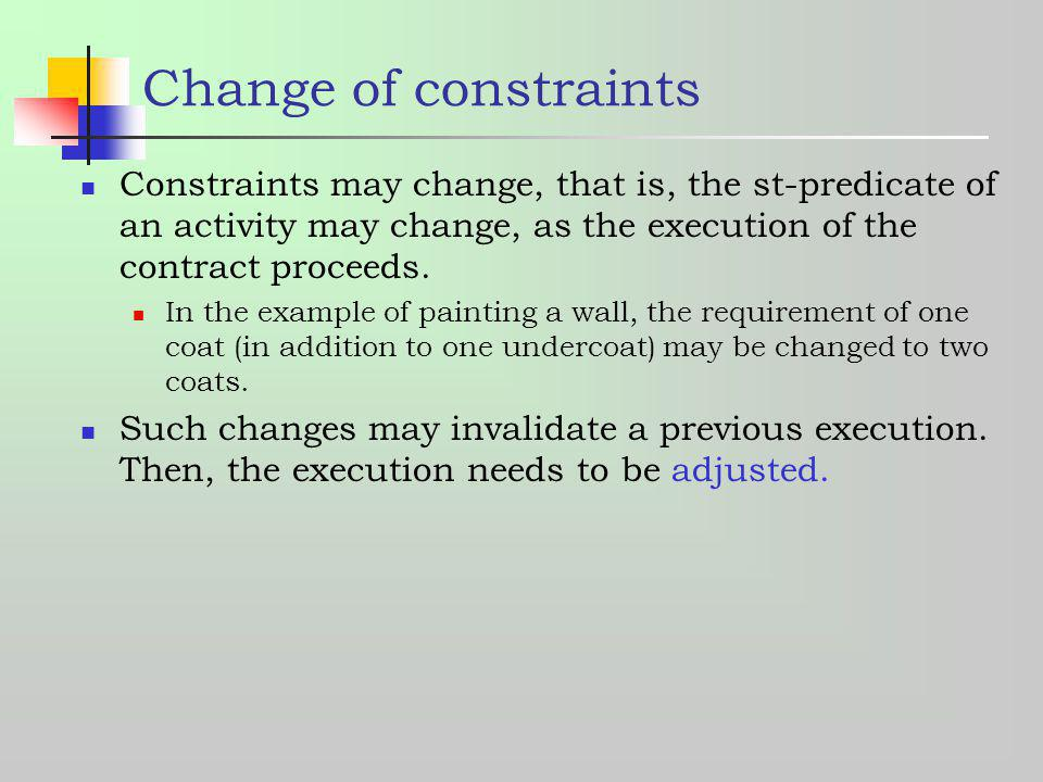 Change of constraints Constraints may change, that is, the st-predicate of an activity may change, as the execution of the contract proceeds. In the e
