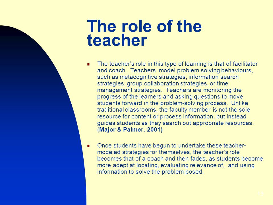 13 The role of the teacher The teachers role in this type of learning is that of facilitator and coach.