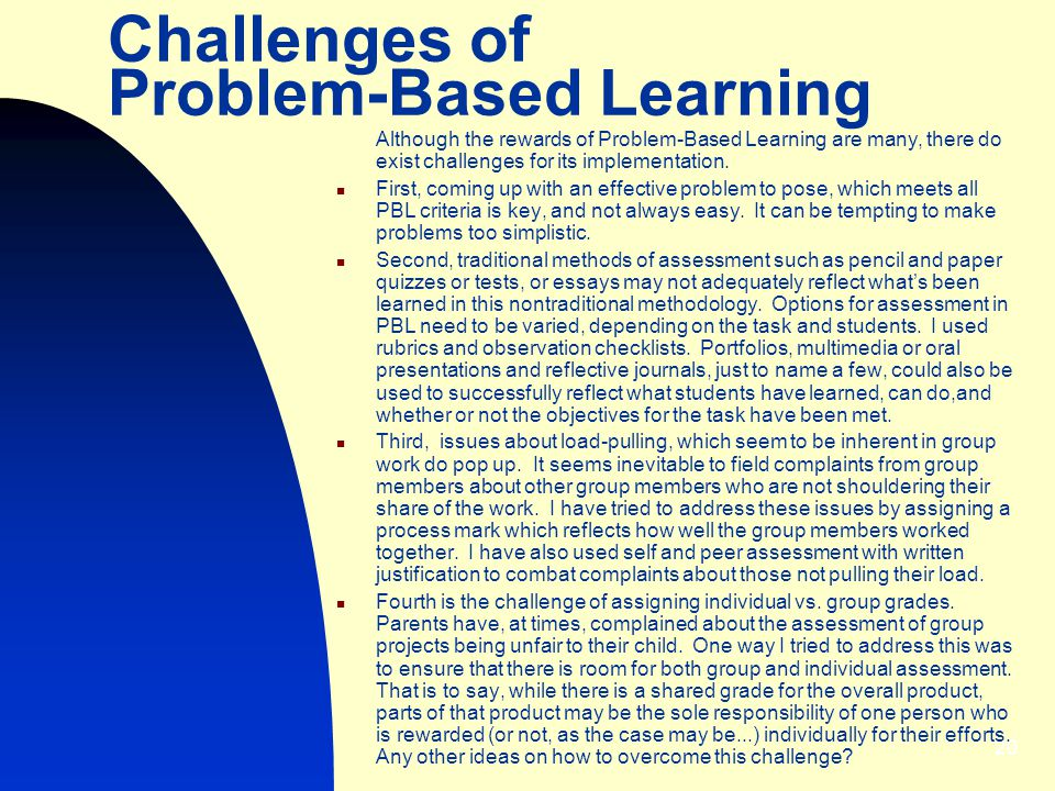 20 Challenges of Problem-Based Learning Although the rewards of Problem-Based Learning are many, there do exist challenges for its implementation.