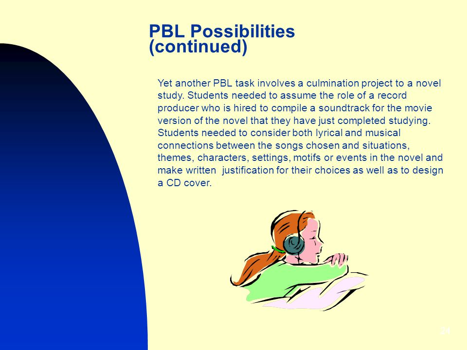 24 PBL Possibilities (continued) Yet another PBL task involves a culmination project to a novel study.