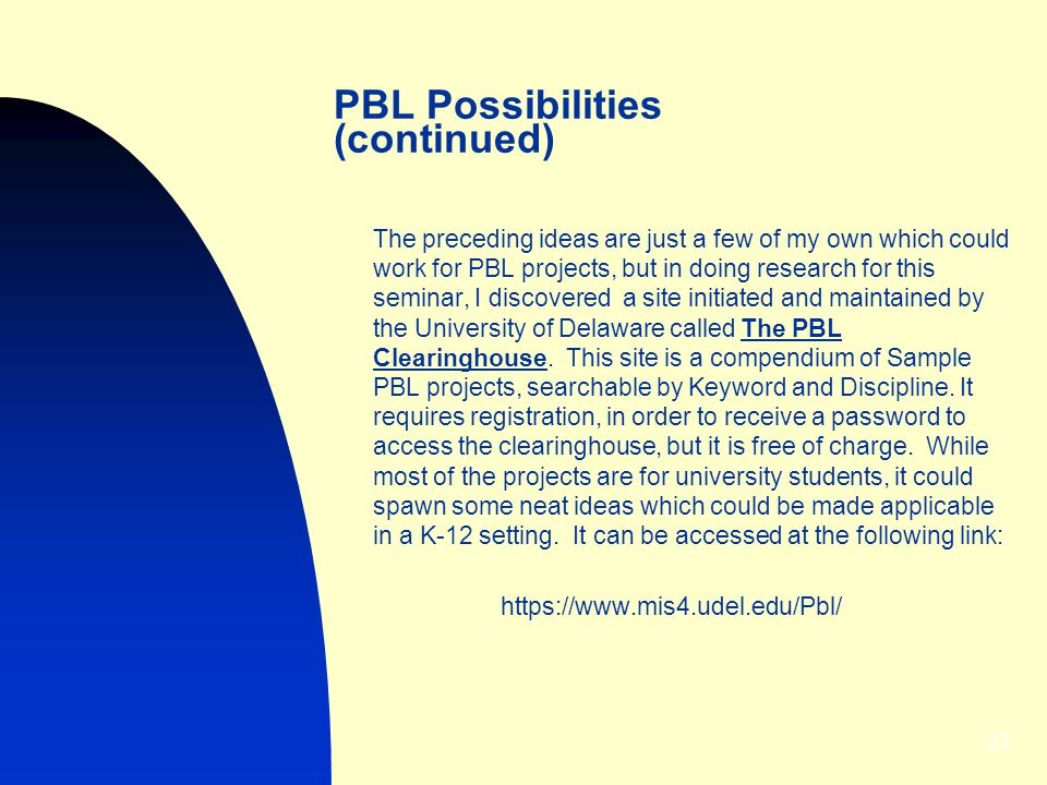 27 PBL Possibilities (continued) The preceding ideas are just a few of my own which could work for PBL projects, but in doing research for this seminar, I discovered a site initiated and maintained by the University of Delaware called The PBL Clearinghouse.