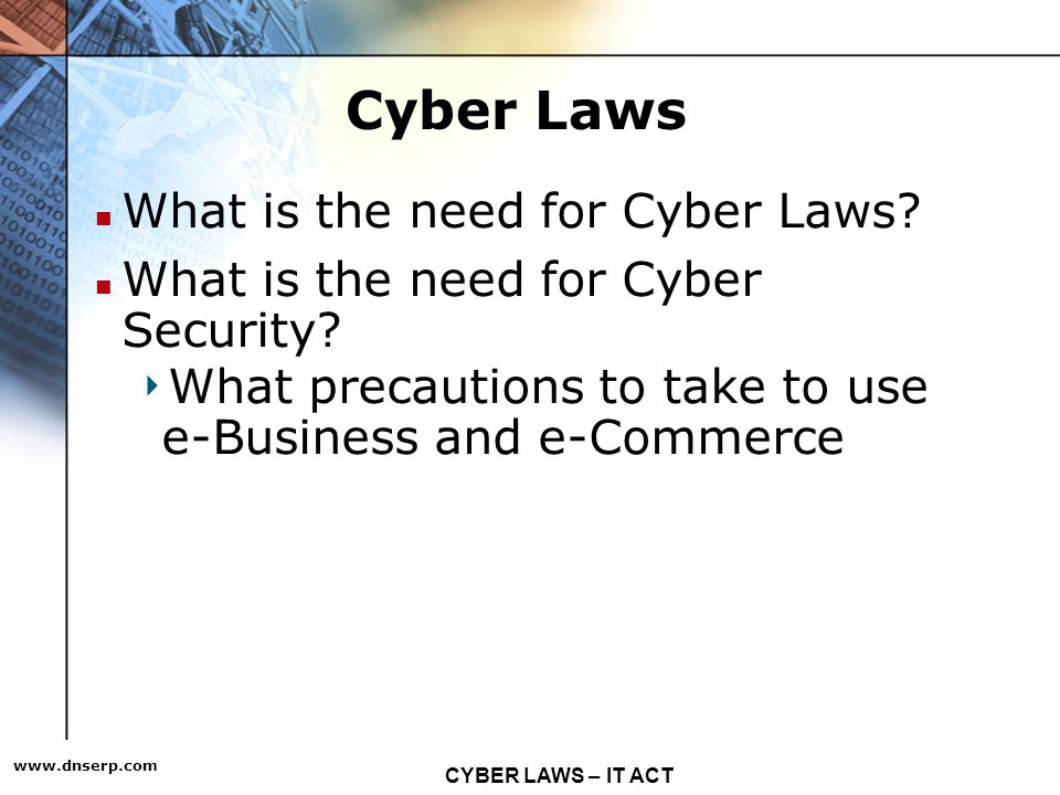 CYBER LAWS – IT ACT   Cyber Laws What is the need for Cyber Laws.