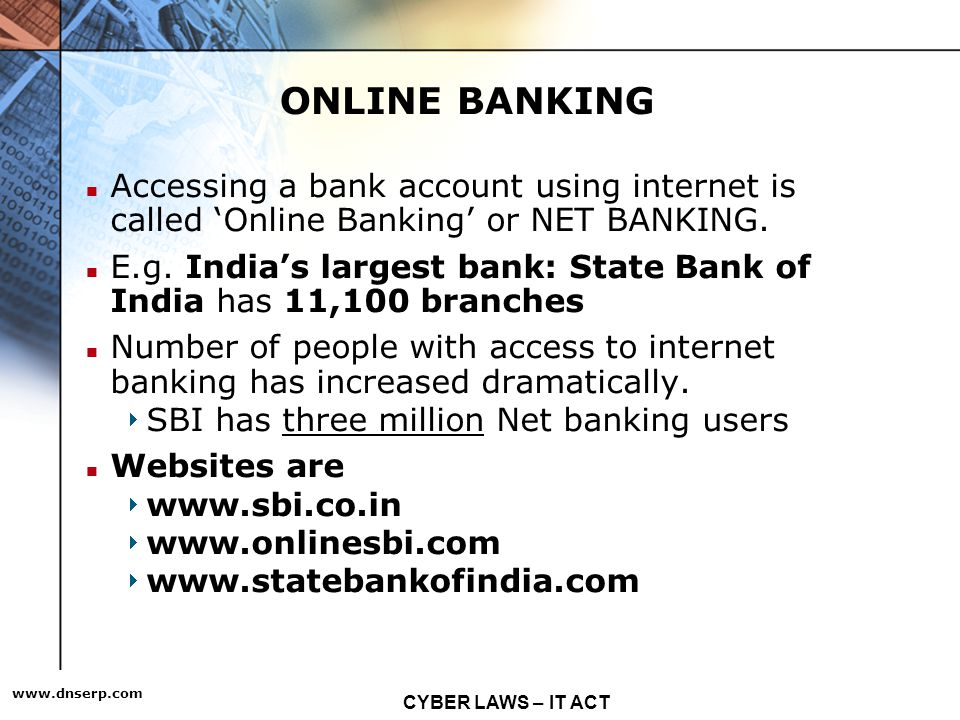 CYBER LAWS – IT ACT   ONLINE BANKING Accessing a bank account using internet is called Online Banking or NET BANKING.