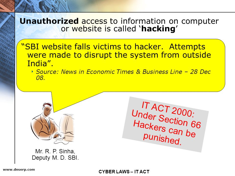 CYBER LAWS – IT ACT   Unauthorized access to information on computer or website is called hacking SBI website falls victims to hacker.