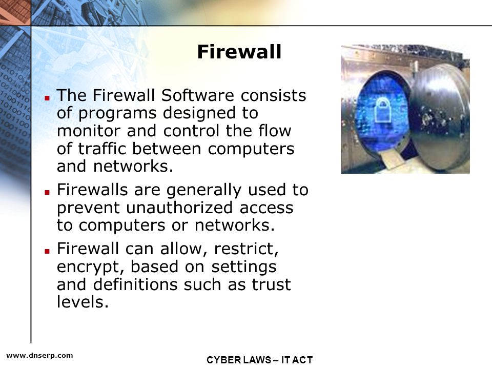 CYBER LAWS – IT ACT   Firewall The Firewall Software consists of programs designed to monitor and control the flow of traffic between computers and networks.