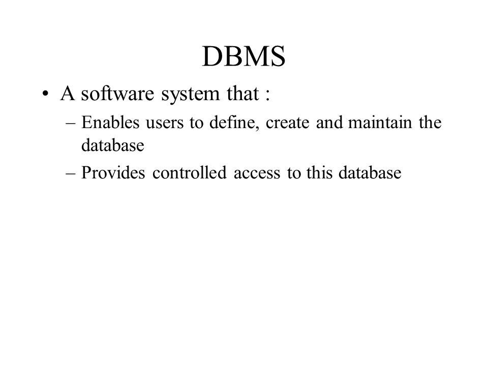DBMS A software system that : –Enables users to define, create and maintain the database –Provides controlled access to this database
