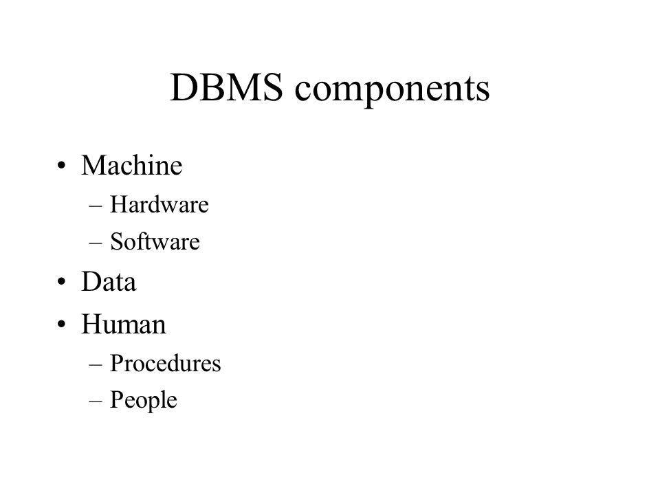 DBMS components Machine –Hardware –Software Data Human –Procedures –People