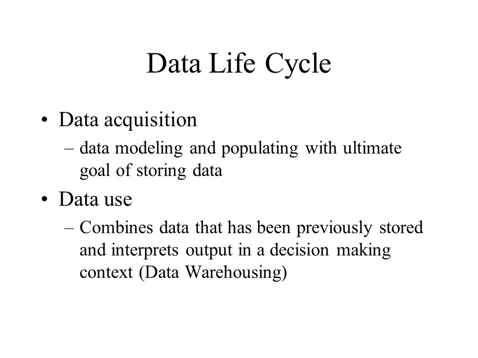 Data Life Cycle Data acquisition –data modeling and populating with ultimate goal of storing data Data use –Combines data that has been previously sto
