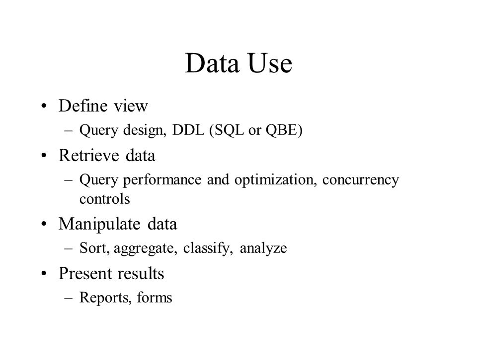 Data Use Define view –Query design, DDL (SQL or QBE) Retrieve data –Query performance and optimization, concurrency controls Manipulate data –Sort, ag