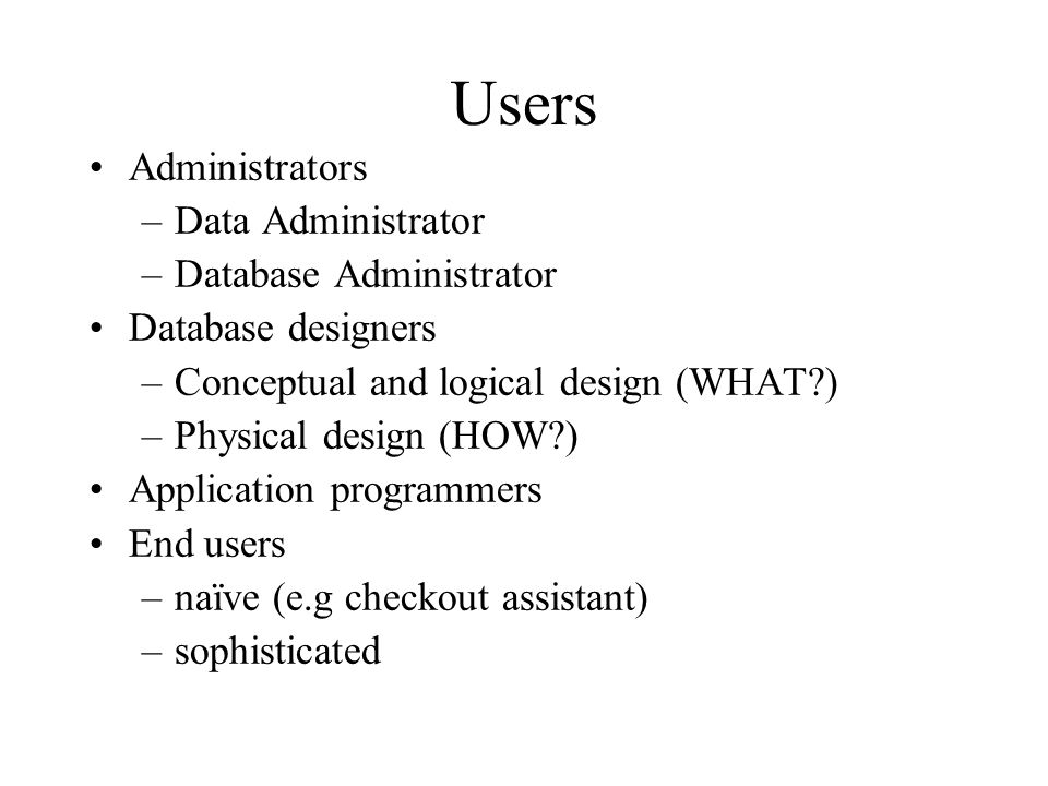 Users Administrators –Data Administrator –Database Administrator Database designers –Conceptual and logical design (WHAT?) –Physical design (HOW?) App