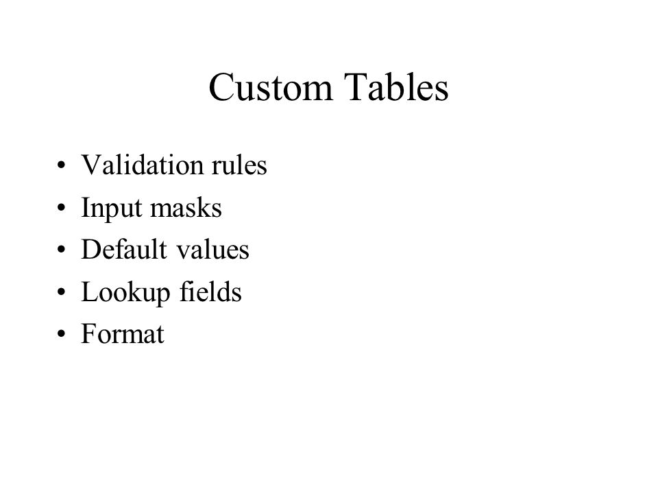 Custom Tables Validation rules Input masks Default values Lookup fields Format