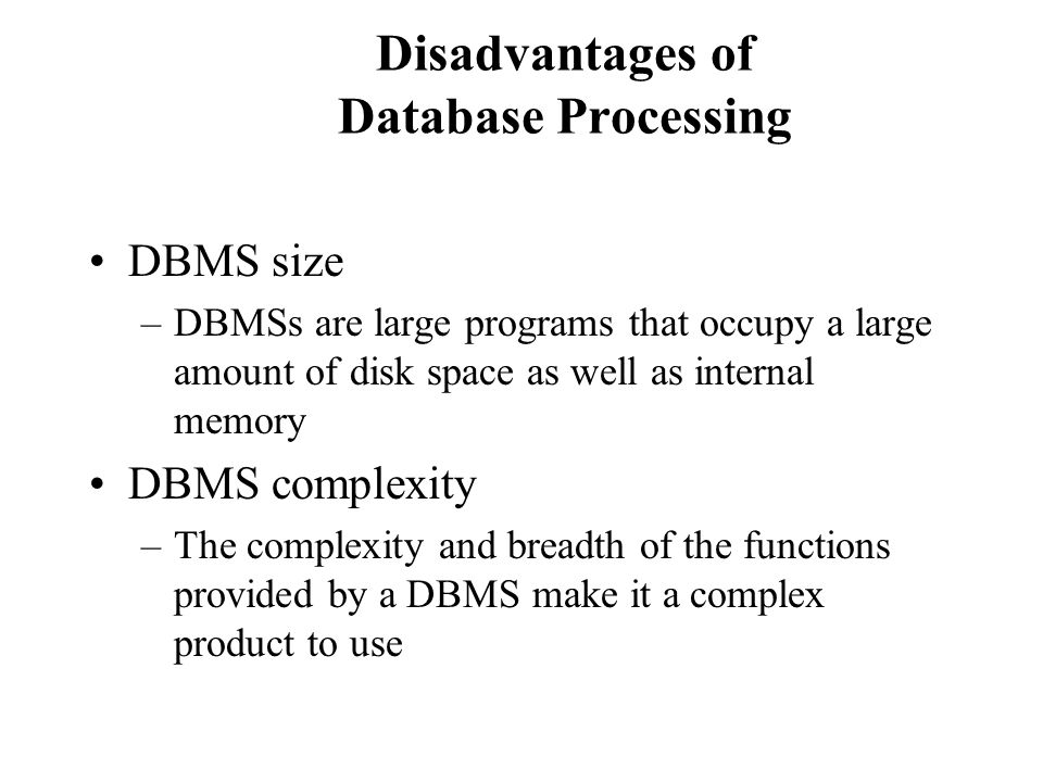 Disadvantages of Database Processing DBMS size –DBMSs are large programs that occupy a large amount of disk space as well as internal memory DBMS comp