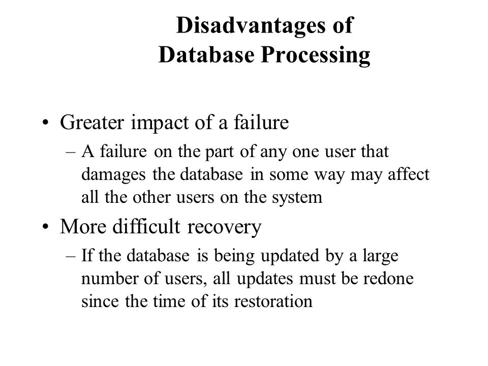 Disadvantages of Database Processing Greater impact of a failure –A failure on the part of any one user that damages the database in some way may affe