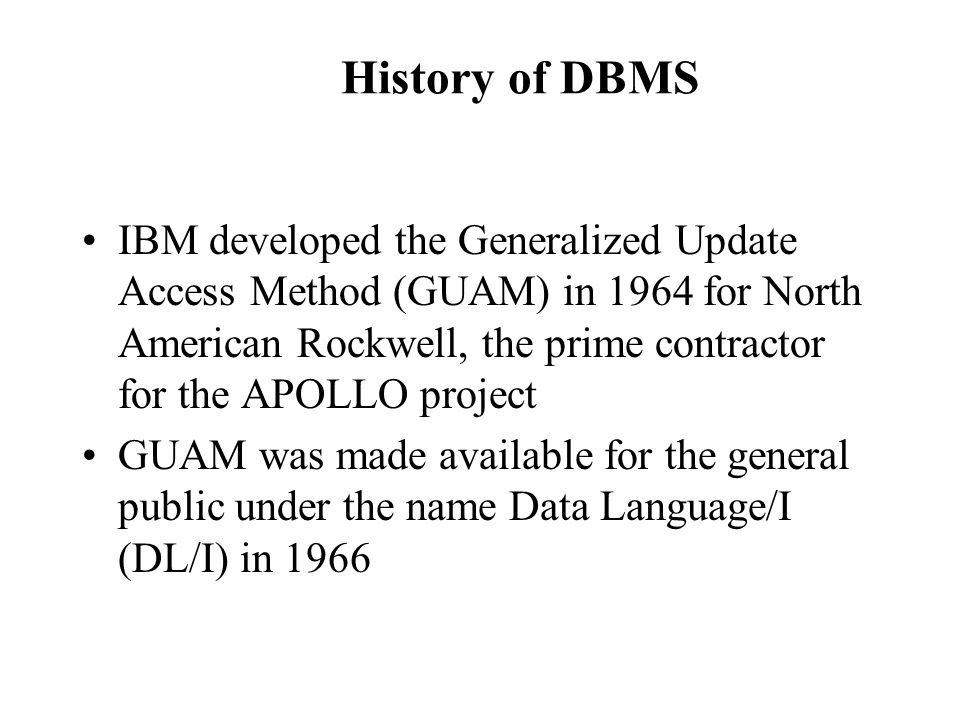 History of DBMS IBM developed the Generalized Update Access Method (GUAM) in 1964 for North American Rockwell, the prime contractor for the APOLLO pro