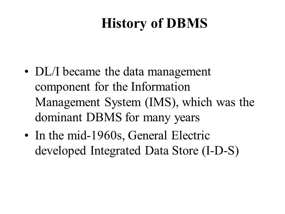History of DBMS DL/I became the data management component for the Information Management System (IMS), which was the dominant DBMS for many years In t