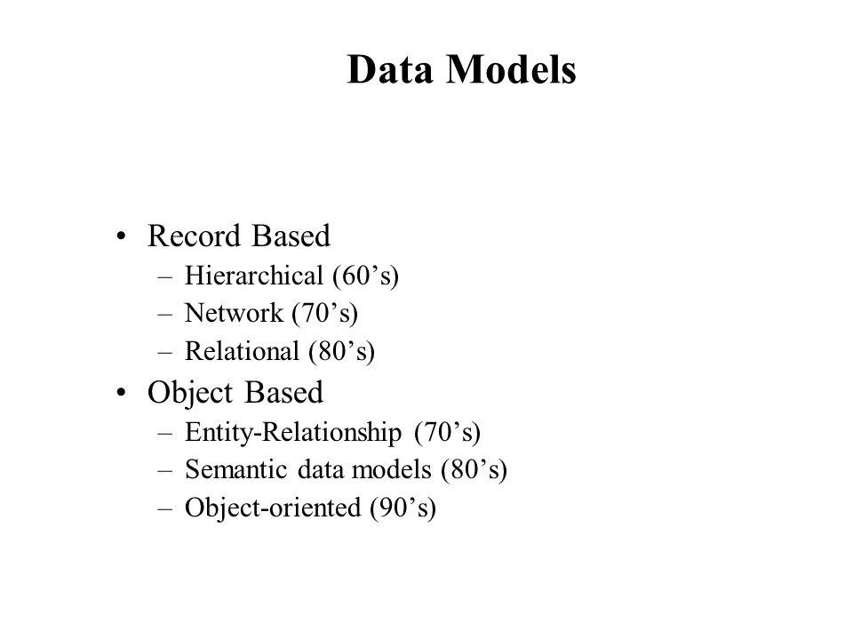 Data Models Record Based –Hierarchical (60s) –Network (70s) –Relational (80s) Object Based –Entity-Relationship (70s) –Semantic data models (80s) –Obj