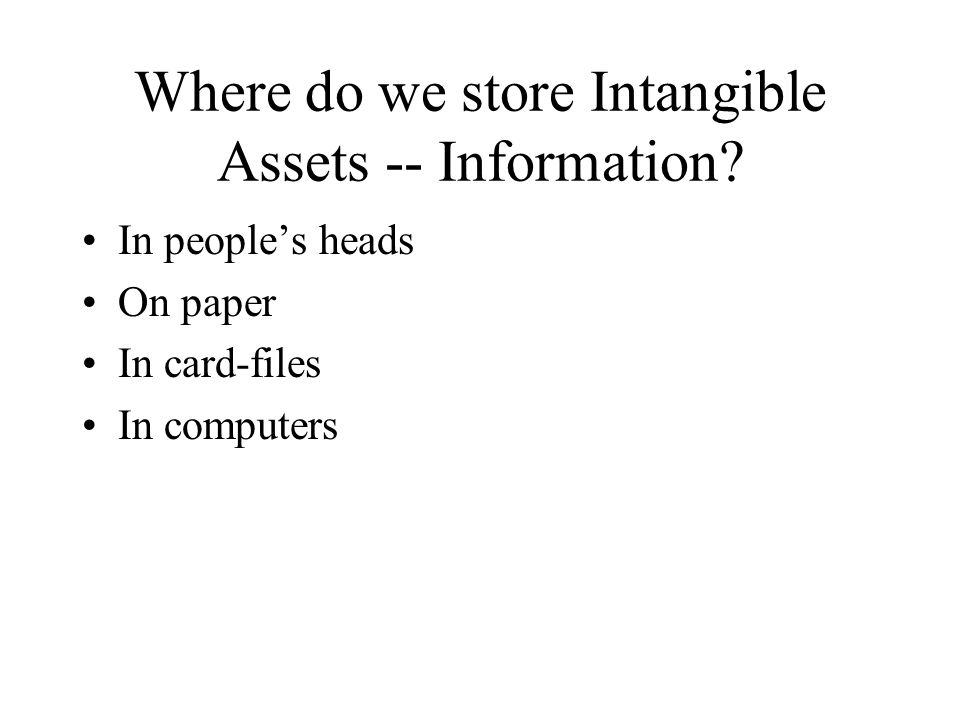 Where do we store Intangible Assets -- Information? In peoples heads On paper In card-files In computers