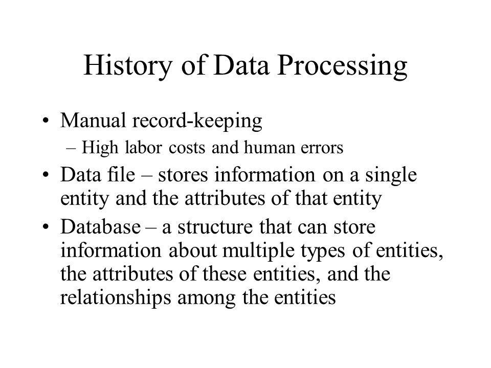 History of Data Processing Manual record-keeping –High labor costs and human errors Data file – stores information on a single entity and the attribut