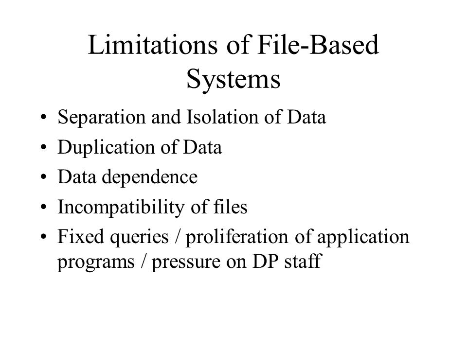 Disadvantages of Database Processing Greater impact of a failure –A failure on the part of any one user that damages the database in some way may affect all the other users on the system More difficult recovery –If the database is being updated by a large number of users, all updates must be redone since the time of its restoration